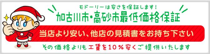 モドーリーは安さを保証します!加古川市・高砂市最低価格保証 当店より安い、他店の見積書をお持ち下さい。その価格よりも10%安くご提供いたします!